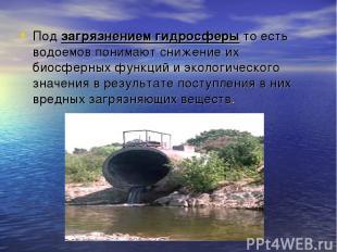 Под загрязнением гидросферы то есть водоемов понимают снижение их биосферных фун