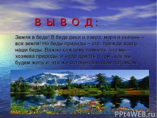 В Ы В О Д : Земля в беде! В беде реки и озера, моря и океаны – вся земля! Но бед