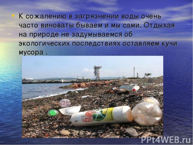 К сожалению в загрязнении воды очень часто виноваты бываем и мы сами. Отдыхая на природе не задумываемся об экологических последствиях оставляем кучи мусора .