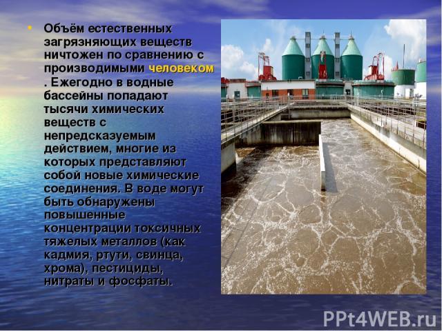 Объём естественных загрязняющих веществ ничтожен по сравнению с производимыми человеком. Ежегодно в водные бассейны попадают тысячи химических веществ с непредсказуемым действием, многие из которых представляют собой новые химические соединения. В в…