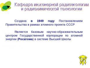 Создана в 1949 году Постановлением Правительства в рамках атомного проекта СССР