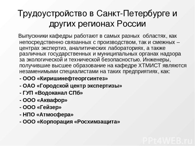 Трудоустройство в Санкт-Петербурге и других регионах России Выпускники кафедры работают в самых разных областях, как непосредственно связанных с производством, так и смежных – центрах экспертиз, аналитических лабораториях, а также различных государс…