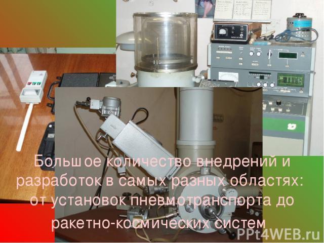 Большое количество внедрений и разработок в самых разных областях: от установок пневмотранспорта до ракетно-космических систем