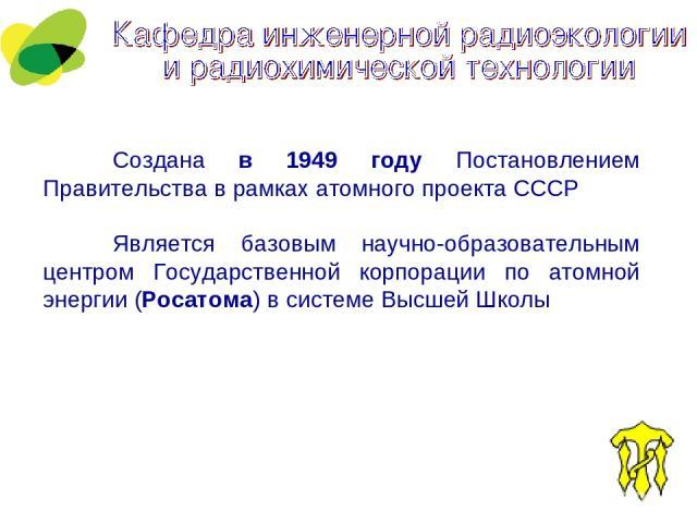Создана в 1949 году Постановлением Правительства в рамках атомного проекта СССР Является базовым научно-образовательным центром Государственной корпорации по атомной энергии (Росатома) в системе Высшей Школы