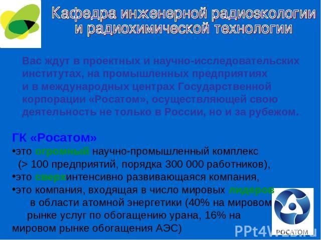 Вас ждут в проектных и научно-исследовательских институтах, на промышленных предприятиях и в международных центрах Государственной корпорации «Росатом», осуществляющей свою деятельность не только в России, но и за рубежом. ГК «Росатом» это огромный …