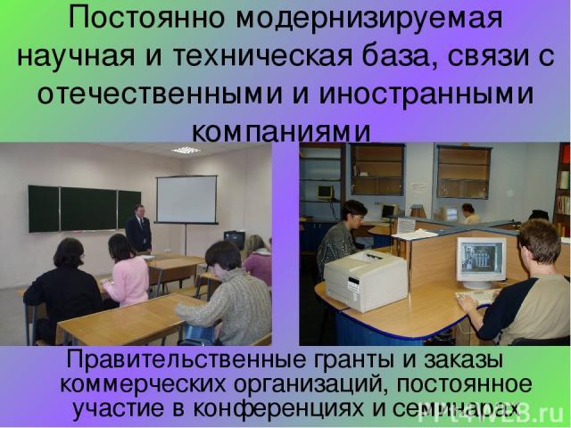 Постоянно модернизируемая научная и техническая база, связи с отечественными и иностранными компаниями Правительственные гранты и заказы коммерческих организаций, постоянное участие в конференциях и семинарах