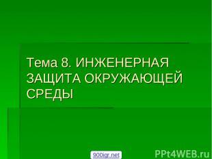 Тема 8. ИНЖЕНЕРНАЯ ЗАЩИТА ОКРУЖАЮЩЕЙ СРЕДЫ 900igr.net