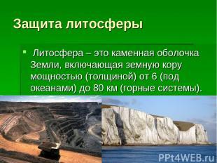 Защита литосферы Литосфера – это каменная оболочка Земли, включающая земную кор