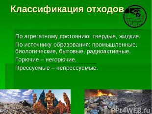 Классификация отходов По агрегатному состоянию: твердые, жидкие. По источнику об