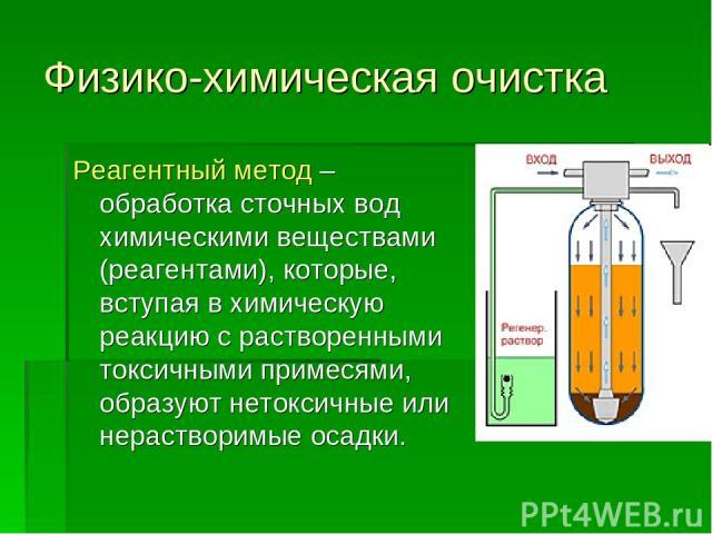 Физико-химическая очистка Реагентный метод – обработка сточных вод химическими веществами (реагентами), которые, вступая в химическую реакцию с растворенными токсичными примесями, образуют нетоксичные или нерастворимые осадки.