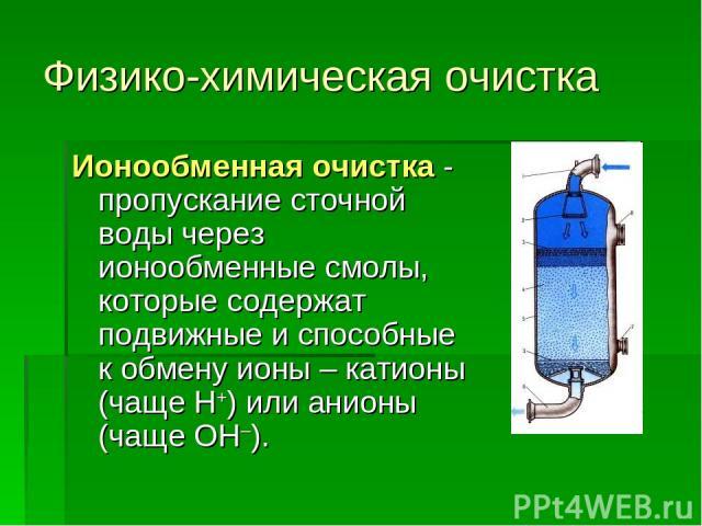 Физико-химическая очистка Ионообменная очистка - пропускание сточной воды через ионообменные смолы, которые содержат подвижные и способные к обмену ионы – катионы (чаще Н+) или анионы (чаще ОН–).