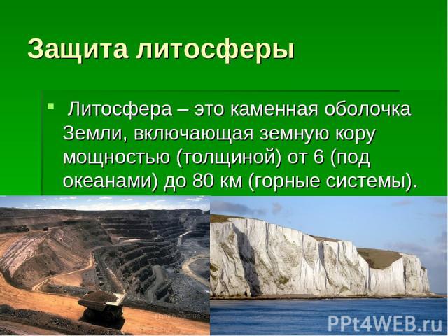 Защита литосферы Литосфера – это каменная оболочка Земли, включающая земную кору мощностью (толщиной) от 6 (под океанами) до 80 км (горные системы).