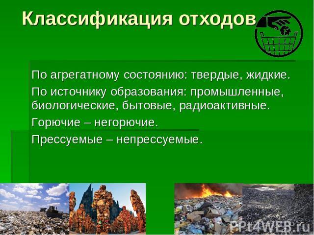 Классификация отходов По агрегатному состоянию: твердые, жидкие. По источнику образования: промышленные, биологические, бытовые, радиоактивные. Горючие – негорючие. Прессуемые – непрессуемые.