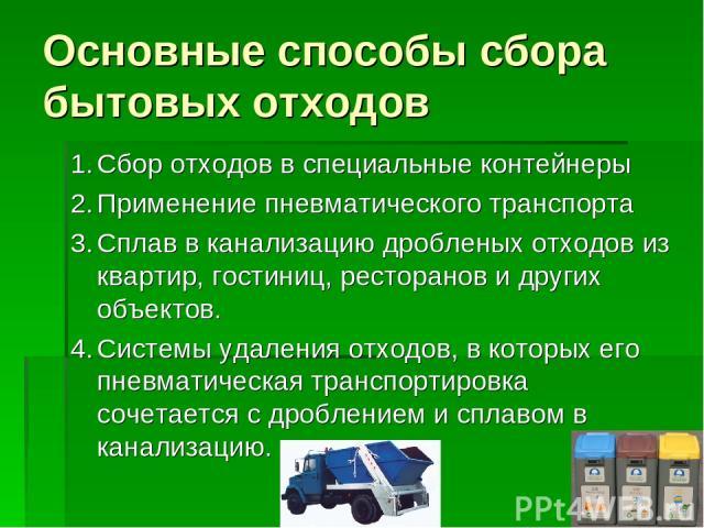 Основные способы сбора бытовых отходов 1. Сбор отходов в специальные контейнеры 2. Применение пневматического транспорта 3. Сплав в канализацию дробленых отходов из квартир, гостиниц, ресторанов и других объектов. 4. Системы удаления отходов, в кото…