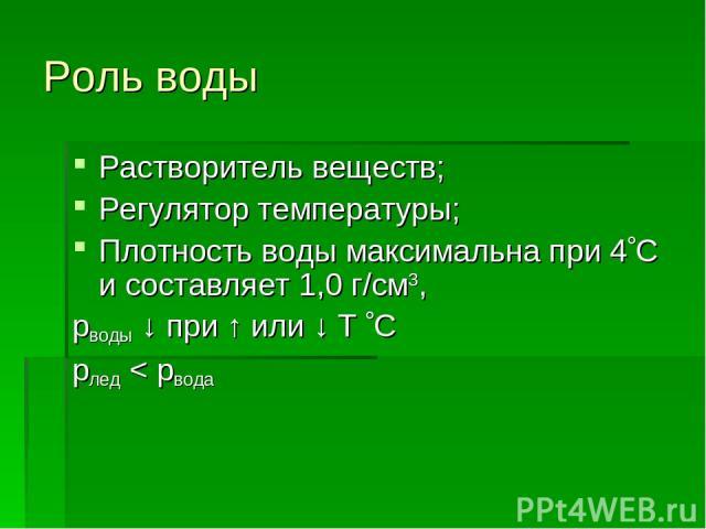 Роль воды Растворитель веществ; Регулятор температуры; Плотность воды максимальна при 4 C и составляет 1,0 г/см3, рводы ↓ при ↑ или ↓ Т C рлед < рвода