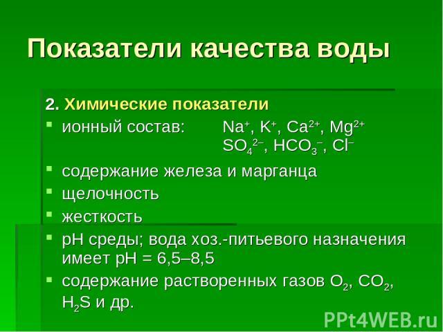 Показатели качества воды 2. Химические показатели ионный состав: Na+, K+, Ca2+, Mg2+ SO42–, HCO3–, Cl– содержание железа и марганца щелочность жесткость рН среды; вода хоз.-питьевого назначения имеет рН = 6,5–8,5 содержание растворенных газов О2, СО…