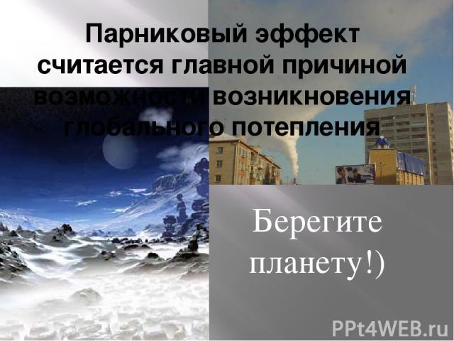 Парниковый эффект считается главной причиной возможности возникновения глобального потепления Берегите планету!)