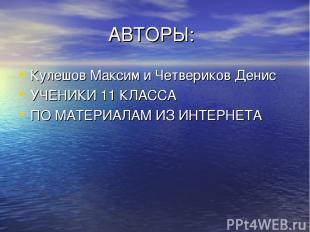 АВТОРЫ: Кулешов Максим и Четвериков Денис УЧЕНИКИ 11 КЛАССА ПО МАТЕРИАЛАМ ИЗ ИНТ