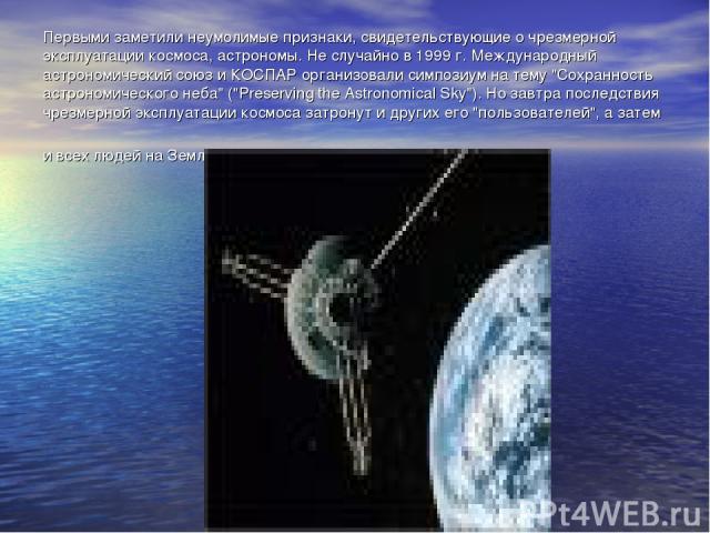 Первыми заметили неумолимые признаки, свидетельствующие о чрезмерной эксплуатации космоса, астрономы. Не случайно в 1999 г. Международный астрономический союз и КОСПАР организовали симпозиум на тему