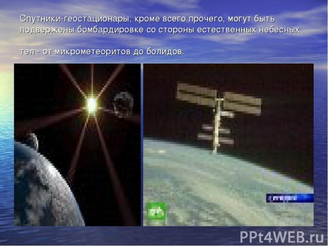 Спутники-геостационары, кроме всего прочего, могут быть подвержены бомбардировке со стороны естественных небесных тел - от микрометеоритов до болидов.