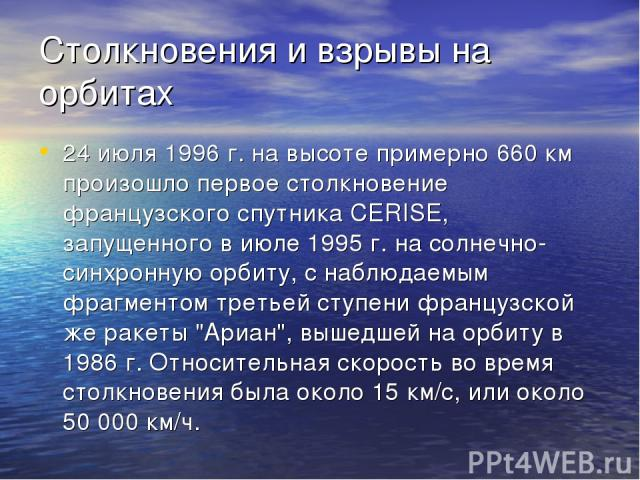 Столкновения и взрывы на орбитах 24 июля 1996 г. на высоте примерно 660 км произошло первое столкновение французского спутника CERISE, запущенного в июле 1995 г. на солнечно-синхронную орбиту, с наблюдаемым фрагментом третьей ступени французской же …