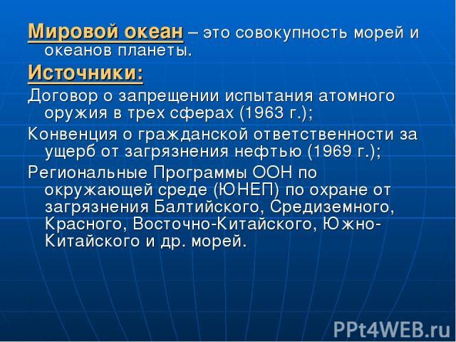 Мировой океан – это совокупность морей и океанов планеты. Источники: Договор о запрещении испытания атомного оружия в трех сферах (1963 г.); Конвенция о гражданской ответственности за ущерб от загрязнения нефтью (1969 г.); Региональные Программы ООН…