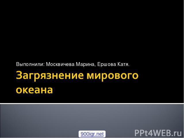 Выполнили: Москвичева Марина, Ершова Катя. 900igr.net