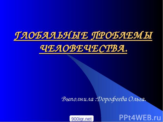 ГЛОБАЛЬНЫЕ ПРОБЛЕМЫ ЧЕЛОВЕЧЕСТВА. Выполнила :Дорофеева Ольга. 900igr.net