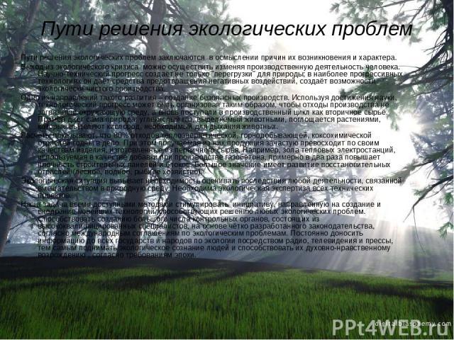 Пути решения экологических проблем Пути решения экологических проблем заключаются в осмыслении причин их возникновения и характера. Выход из экологического кризиса можно осуществить изменяя производственную деятельность человека. Научно-технический …