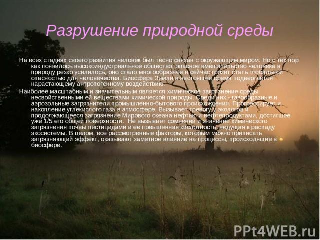 Разрушение природной среды На всех стадиях своего развития человек был тесно связан с окружающим миром. Но с тех пор как появилось высокоиндустриальное общество, опасное вмешательство человека в природу резко усилилось, оно стало многообразнее и сей…
