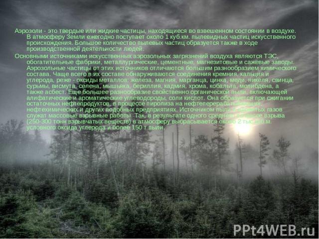 Аэрозоли - это твердые или жидкие частицы, находящиеся во взвешенном состоянии в воздухе. В атмосферу Земли ежегодно поступает около 1 куб.км. пылевидных частиц искусственного происхождения. Большое количество пылевых частиц образуется также в ходе …