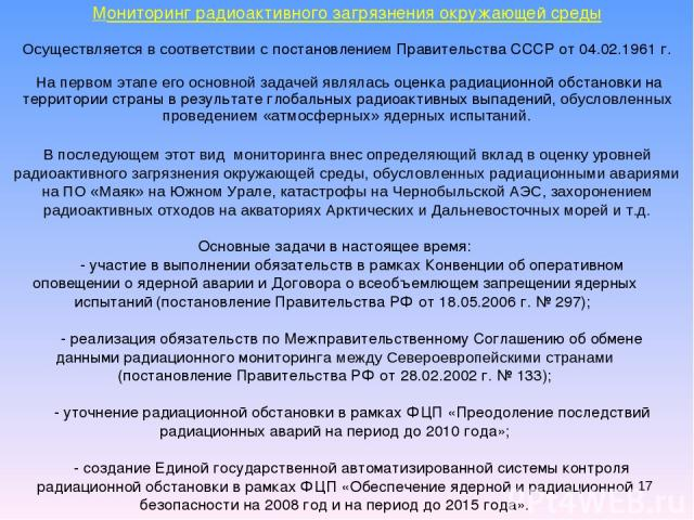 * Мониторинг радиоактивного загрязнения окружающей среды Осуществляется в соответствии с постановлением Правительства СССР от 04.02.1961 г. На первом этапе его основной задачей являлась оценка радиационной обстановки на территории страны в результат…