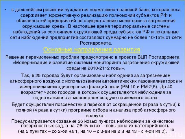 * в дальнейшем развитии нуждается нормативно-правовой базы, которая пока сдерживает эффективную реализацию полномочий субъектов РФ и обязанностей предприятий по осуществлению мониторинга загрязнения окружающей среды. В настоящее время территориальны…