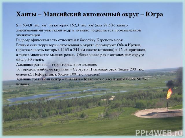 Ханты – Мансийский автономный округ – Югра S = 534,8 тыс. км2, из которых 152,3 тыс. км2 (или 28,5%) занято лицензионными участками недр и активно подвергается промышленной эксплуатации. Гидрографическая сеть относится к бассейну Карского моря. Речн…