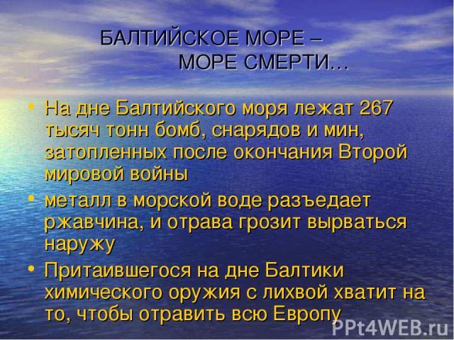 БАЛТИЙСКОЕ МОРЕ – МОРЕ СМЕРТИ… На дне Балтийского моря лежат 267 тысяч тонн бомб, снарядов и мин, затопленных после окончания Второй мировой войны металл в морской воде разъедает ржавчина, и отрава грозит вырваться наружу Притаившегося на дне Балтик…