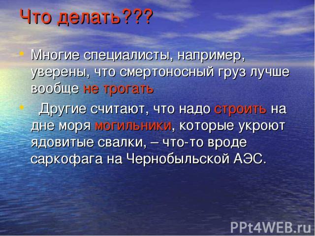 Что делать??? Многие специалисты, например, уверены, что смертоносный груз лучше вообще не трогать Другие считают, что надо строить на дне моря могильники, которые укроют ядовитые свалки, – что-то вроде саркофага на Чернобыльской АЭС.