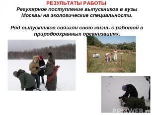 РЕЗУЛЬТАТЫ РАБОТЫ Регулярное поступление выпускников в вузы Москвы на экологичес