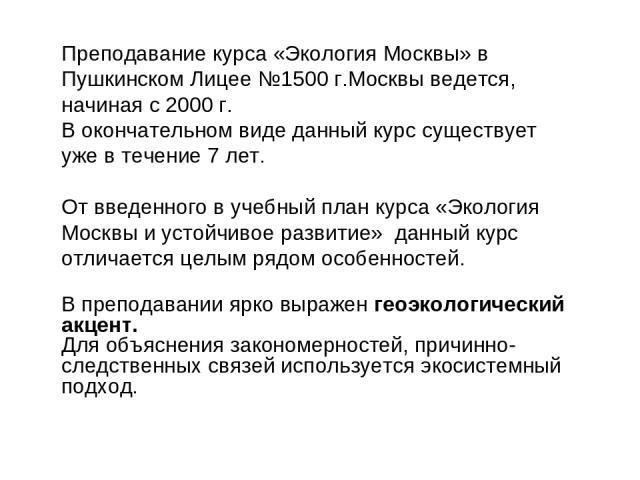 Преподавание курса «Экология Москвы» в Пушкинском Лицее №1500 г.Москвы ведется, начиная с 2000 г. В окончательном виде данный курс существует уже в течение 7 лет. От введенного в учебный план курса «Экология Москвы и устойчивое развитие» данный курс…