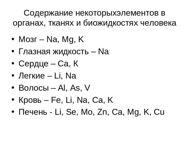 Содержание некоторыхэлементов в органах, тканях и биожидкостях человека Мозг – Na, Mg, K Глазная жидкость – Na Сердце – Са, К Легкие – Li, Na Волосы – Al, As, V Кровь – Fe, Li, Na, Ca, K Печень - Li, Se, Mo, Zn, Ca, Mg, K, Cu