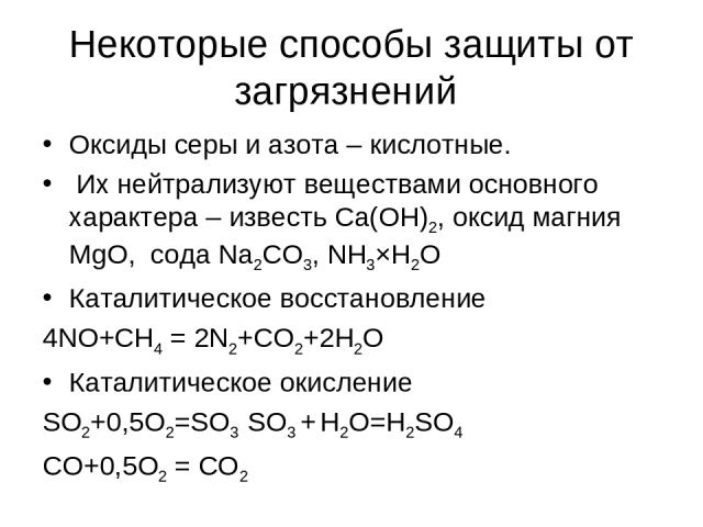 Некоторые способы защиты от загрязнений Оксиды серы и азота – кислотные. Их нейтрализуют веществами основного характера – известь Са(ОН)2, оксид магния MgO, сода Na2CO3, NH3×H2O Каталитическое восстановление 4NO+CH4 = 2N2+CO2+2H2O Каталитическое оки…