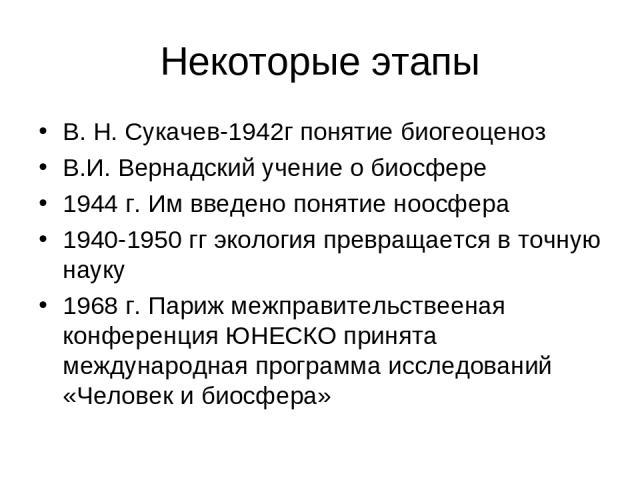 Некоторые этапы В. Н. Сукачев-1942г понятие биогеоценоз В.И. Вернадский учение о биосфере 1944 г. Им введено понятие ноосфера 1940-1950 гг экология превращается в точную науку 1968 г. Париж межправительствееная конференция ЮНЕСКО принята международн…