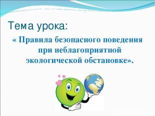Тема урока: « Правила безопасного поведения при неблагоприятной экологической об