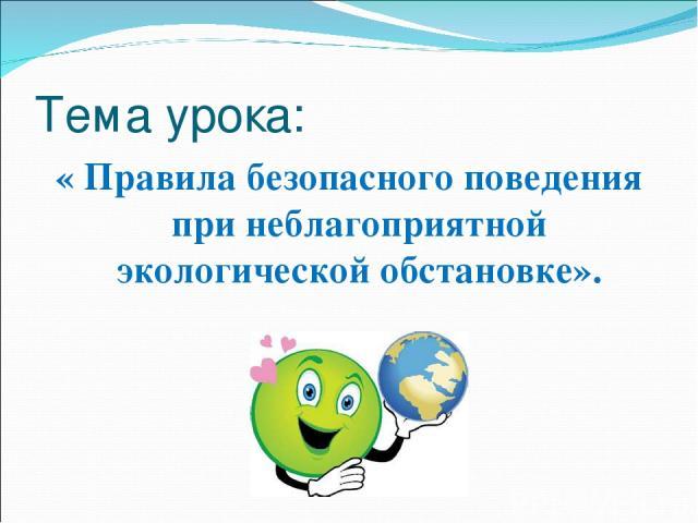 Тема урока: « Правила безопасного поведения при неблагоприятной экологической обстановке».