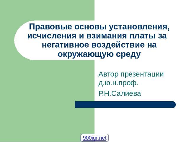 Правовые основы установления, исчисления и взимания платы за негативное воздействие на окружающую среду Автор презентации д.ю.н.проф. Р.Н.Салиева 900igr.net