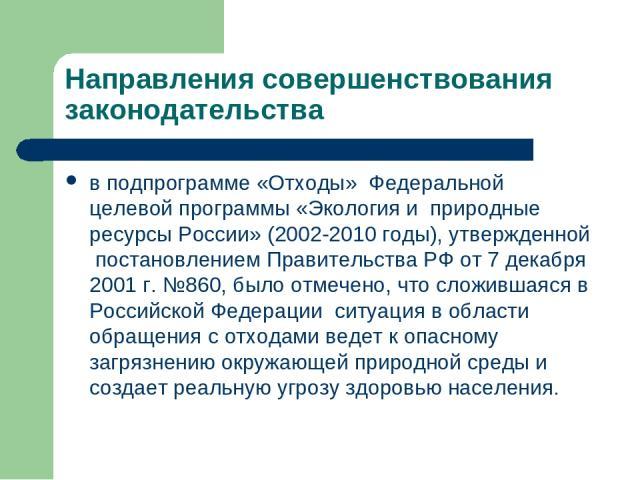 Направления совершенствования законодательства в подпрограмме «Отходы» Федеральной целевой программы «Экология и природные ресурсы России» (2002-2010 годы), утвержденной постановлением Правительства РФ от 7 декабря 2001 г. №860, было отмечено, что с…