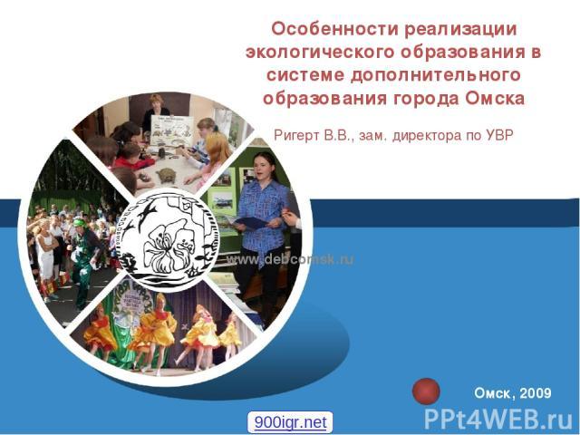Особенности реализации экологического образования в системе дополнительного образования города Омска Ригерт В.В., зам. директора по УВР www.debcomsk.ru Омск, 2009 900igr.net
