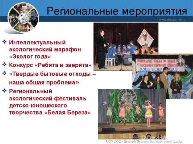 Региональные мероприятия www.debcomsk.ru МОУ ДОД «Детский Эколого-биологический Центр» Интеллектуальный экологический марафон «Эколог года» Конкурс «Ребята и зверята» «Твердые бытовые отходы – наша общая проблема» Региональный экологический фестивал…