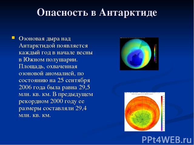 Опасность в Антарктиде Озоновая дыра над Антарктидой появляется каждый год в начале весны в Южном полушарии. Площадь, охваченная озоновой аномалией, по состоянию на 25 сентября 2006 года была равна 29,5 млн. кв. км. В предыдущем рекордном 2000 году …