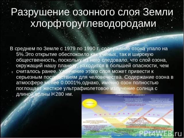 Разрушение озонного слоя Земли хлорфторуглеводородами В среднем по Земле с 1979 по 1990 г. содержание озона упало на 5%.Это открытие обеспокоило как ученых, так и широкую общественность, поскольку из него следовало, что слой озона, окружащий нашу пл…