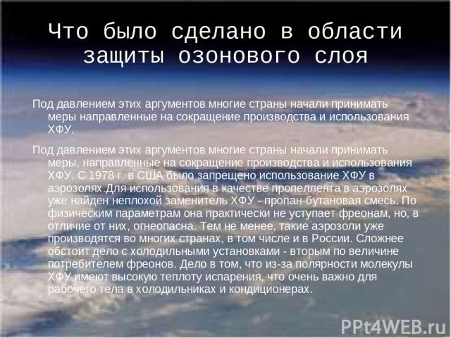 Что было сделано в области защиты озонового слоя Под давлением этих аргументов многие страны начали принимать меры направленные на сокращение производства и использования ХФУ. Под давлением этих аргументов многие страны начали принимать меры, направ…